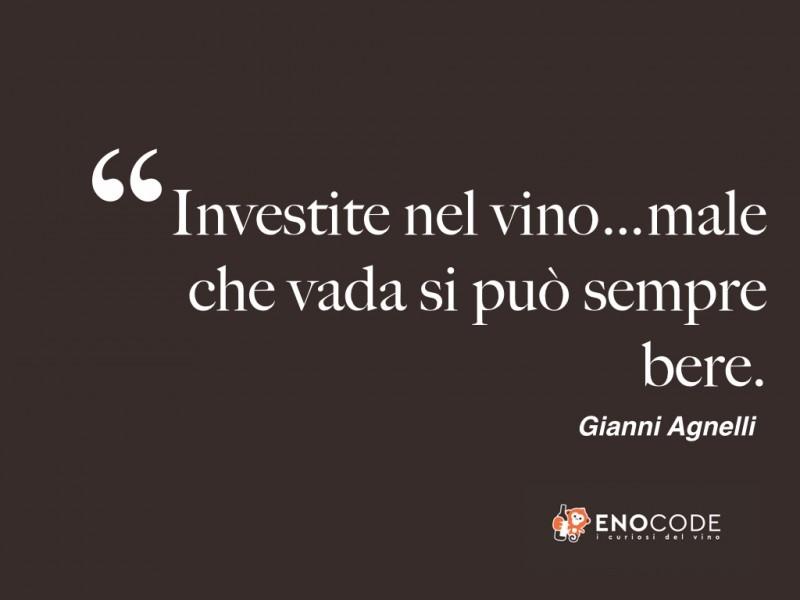 Investite nel vino...male che vada si può sempre bere! Gianni Agnelli