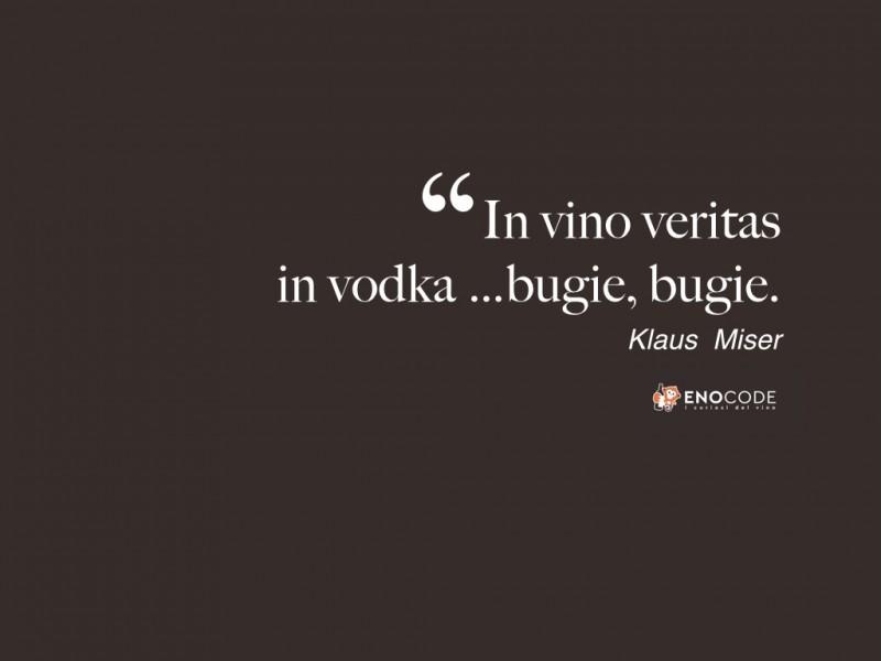 In vino veritas, in vodka bugie, bugie. Klaus Miser